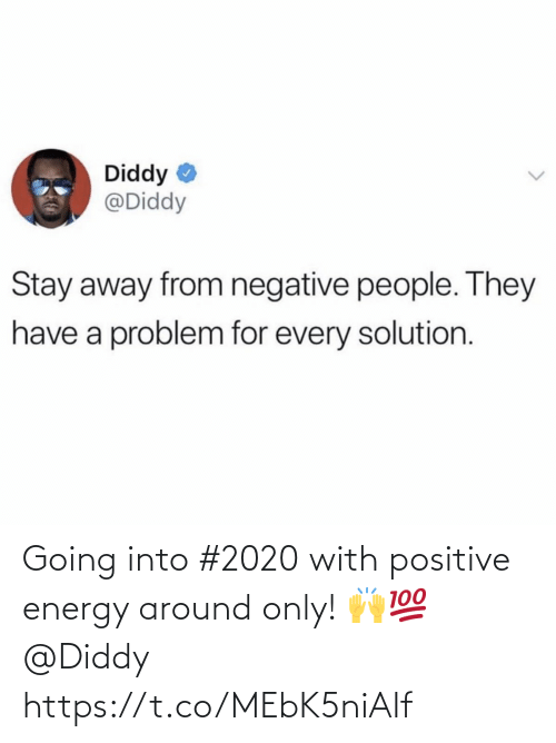 Negative: Diddy  @Diddy  Stay away from negative people. They  have a problem for every solution. Going into #2020 with positive energy around only! 🙌💯 @Diddy https://t.co/MEbK5niAIf