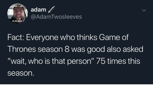 """Game of Thrones, Game, and Good: didn't  adam  @AdamTwosleeves  to be born  Fact: Everyone who thinks Game of  Thrones season 8 was good also asked  """"wait, who is that person"""" 75 times this  season"""