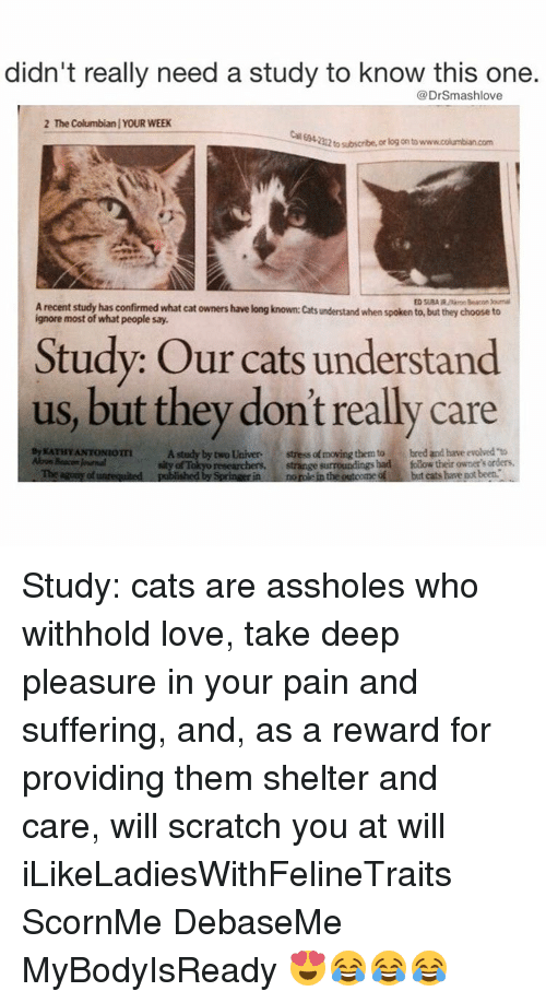 kathi: didn't really need a study to know this one.  DrSmashlove  2 The Columbianl YOUR WEEK  212tosubscribe, or log onto  Arecent study has confirmed what cat owners have long known: cats understand when spoken to, but they choose to  most of what people say.  Study: Our cats understand  us, but they don't really care  By KATHY ANTONIOTTI  A study by two Univer  stressa moving them to bred and have evolved to  Abon Beacon RMmal  of Tokyo researchers,  strange surroundings had folow their owner's Tbe agums of unrequited  published by Springerin normie in the outoome but cats have potbeet. Study: cats are assholes who withhold love, take deep pleasure in your pain and suffering, and, as a reward for providing them shelter and care, will scratch you at will iLikeLadiesWithFelineTraits ScornMe DebaseMe MyBodyIsReady 😍😂😂😂