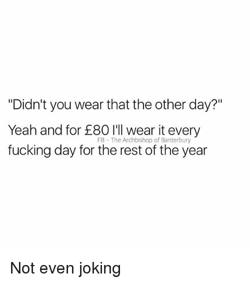 """every-fucking-day: """"Didn't you wear that the other day?""""  Yeah and for £80 l'l wear it every  fucking day for the rest of the year  FB The Archbishop of Banterbury Not even joking"""
