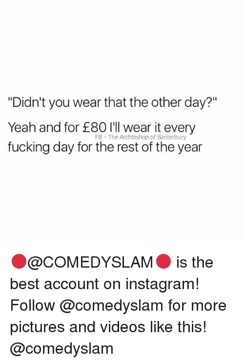 """every-fucking-day: """"Didn't you wear that the other day?""""  Yeah and for 80 l eear it every  fucking day for the rest of the year  FB The Archbishop of Banterbury 🔴@COMEDYSLAM🔴 is the best account on instagram! Follow @comedyslam for more pictures and videos like this! @comedyslam"""