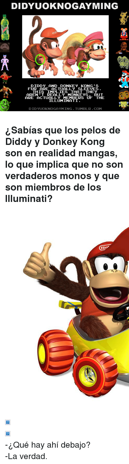 """And Donkey: DIDYUOKNOGAYMING  DIDDY AND DONKEY KONG'S  FUR ARE ACTUALLY SLEEVES  THIS IMPLIES THAT THEY  AREN'T REALLY MONKE YS. BUT  ARE ACTUALLY MEMBERS OF THE  ILLUMINATI  DIDYUOKNOGA YMING.TUMBLR.COM <h3>¿Sabías que los pelos de Diddy y Donkey Kong son en realidad mangas, lo que implica que no son verdaderos monos y que son miembros de los Illuminati?</h3> <p><img alt="""""""" src=""""http://images.wikia.com/donkeykong/images/archive/d/df/20110909224759!DKRDS_Diddy_Kong.jpg""""/></p>  <p><img alt="""""""" src=""""http://media.animevice.com/uploads/1/15812/448751-diddy_kong__mario_super_sluggers_.jpg""""/></p>  <p><img alt="""""""" src=""""http://www.thetanooki.com/wp-content/uploads/2010/11/donkey_kong.jpg""""/></p> <p>-¿Qué hay ahí debajo?</p> <p>-La verdad.</p>"""