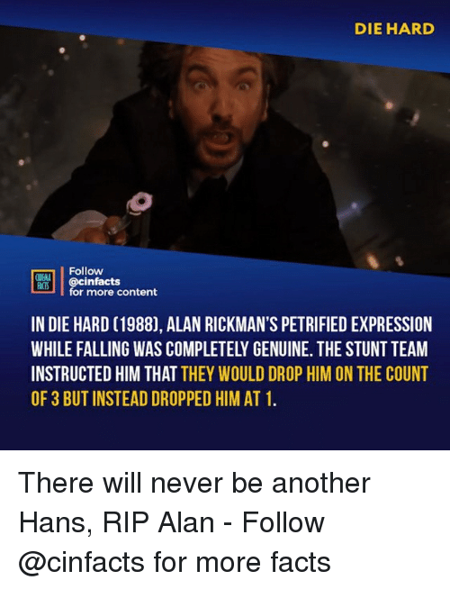 the count: DIE HARD  Follow  NENA  ACTS  @cinfacts  for more content  IN DIE HARD (1988), ALAN RICKMAN'S PETRIFIED EXPRESSION  WHILE FALLING WAS COMPLETELY GENUINE. THE STUNT TEAM  INSTRUCTED HIM THAT THEY WOULD DROP HIM ON THE COUNT  OF 3 BUT INSTEAD DROPPED HIM AT 1 There will never be another Hans, RIP Alan⠀ -⠀ Follow @cinfacts for more facts