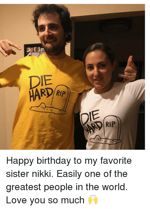 Birthday, Love, and Memes: DIE  HARD Rp  RIP  DIE  RIP Happy birthday to my favorite sister nikki. Easily one of the greatest people in the world. Love you so much 🙌