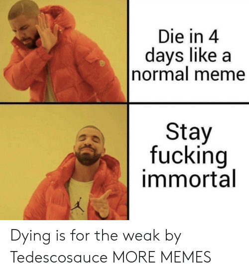 Dank, Fucking, and Meme: Die in 4  days like a  normal meme  Stay  fucking  immortal Dying is for the weak by Tedescosauce MORE MEMES