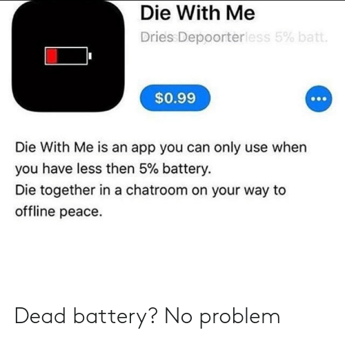 Peace, App, and Battery: Die With Me  Dries Depoorterless 5% batt.  $0.99  Die With Me is an app you can only use when  you have less then 5% battery.  Die together in a chatroom on your way to  offline peace. Dead battery? No problem
