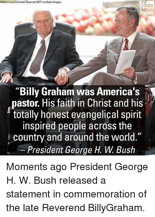 """Memes, News, and Charlotte: Diedra Laird/Charlotte Observer/MCT via Getty Images  FOX  NEWS  """"Billy Graham was America's  pastor. His faith in Christ and his  totally honest evangelical spirit  inspired people across the  country and around the world.""""  President George H. W. Bush Moments ago President George H. W. Bush released a statement in commemoration of the late Reverend BillyGraham."""