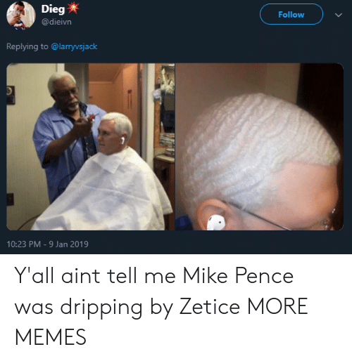 pence: Dieg  @dieivn  Follow  Replying to @larryvsjack  10:23 PM-9 Jan 2019 Y'all aint tell me Mike Pence was dripping by Zetice MORE MEMES