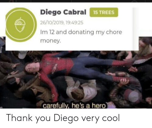 Money, Thank You, and Cool: Diego Cabral15 TREES  26/10/2019, 19:49:25  Im 12 and donating my chore  money.  carefully, he's a hero)  m Thank you Diego very cool