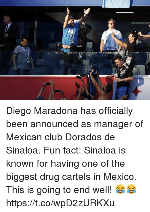 Club, Soccer, and Mexico: Diego Maradona has officially been announced as manager of Mexican club Dorados de Sinaloa.  Fun fact: Sinaloa is known for having one of the biggest drug cartels in Mexico.   This is going to end well! 😂😂 https://t.co/wpD2zURKXu