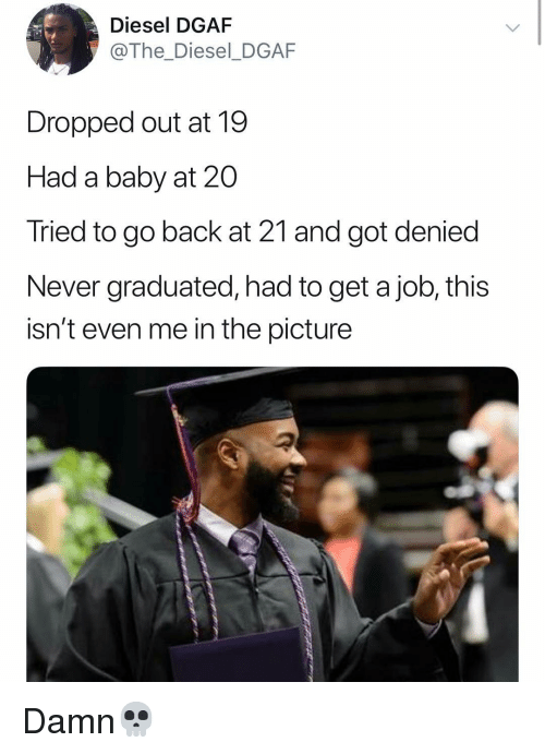 dgaf: Diesel DGAF  @The_Diesel_DGAF  Dropped out at 19  Had a baby at 20  Tried to go back at 21 and got denied  Never graduated, had to get a job, this  isn't even me in the picture Damn💀