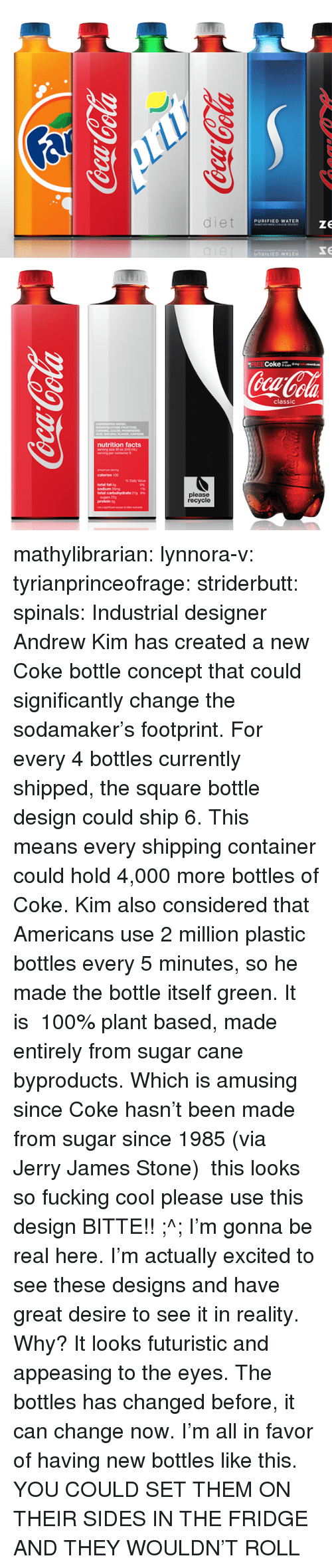 eco friendly: diet  PURIFIED WATER  ze  bnbILIED MYLEH   FREECoke  ola  classic  nutrition facts  erving pe  total fat 0g  sodium 35g  total carbohydrate 279  please  recycle  protein 0g mathylibrarian:  lynnora-v:  tyrianprinceofrage:  striderbutt:  spinals:  Industrial designer Andrew Kim has created a new Coke bottle concept that could significantly change the sodamaker's footprint. For every 4 bottles currently shipped, the square bottle design could ship 6. This means every shipping container could hold 4,000 more bottles of Coke.Kim also considered that Americans use 2 million plastic bottles every 5 minutes, so he made the bottle itself green. It is 100% plant based, made entirely from sugar cane byproducts. Which is amusing since Coke hasn't been made from sugar since 1985 (via Jerry James Stone)  this looks so fucking cool please use this design  BITTE!! ;^;  I'm gonna be real here. I'm actually excited to see these designs and have great desire to see it in reality. Why? It looks futuristic and appeasing to the eyes. The bottles has changed before, it can change now. I'm all in favor of having new bottles like this.   YOU COULD SET THEM ON THEIR SIDES IN THE FRIDGE AND THEY WOULDN'T ROLL