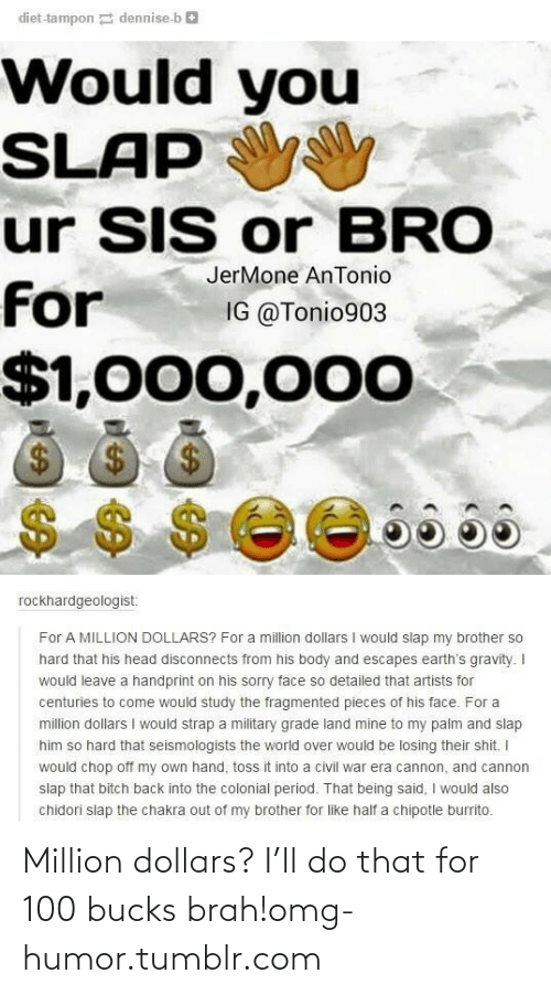 Chipotle Burrito: diet-tampon dennise-b e  Would you  SLAP  ur SIS or BRO  JerMone AnTonio  for  IG @Tonio903  $1,000,000  $4  $$ $ee665a  rockhardgeologist:  For A MILLION DOLLARS? For a million dollars I would slap my brother so  hard that his head disconnects from his body and escapes earth's gravity. I  would leave a handprint on his sorry face so detailed that artists for  centuries to come would study the fragmented pieces of his face. For a  million dollars I would strap a military grade land mine to my palm and slap  him so hard that seismologists the world over would be losing their shit. I  would chop off my own hand, toss it into a civil war era cannon, and cannon  slap that bitch back into the colonial period. That being said, I would also  chidori slap the chakra out of my brother for like half a chipotle burrito. Million dollars? I'll do that for 100 bucks brah!omg-humor.tumblr.com