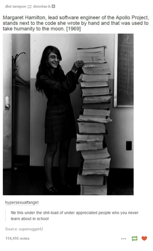 Margaret Hamilton: diet-tampon  dennise-b  Margaret Hamilton, lead software engineer of the Apollo Project,  stands next to the code she wrote by hand and that was used to  take humanity to the moon. [1969]  hypersexualfangirl  file this under the shit-load of under appreciated people who you never  learn about in school  Source  s  114,416 notes