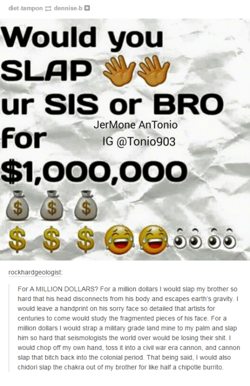 Chipotle Burrito: diet-tampondennise-b+  Would you  SLAP  ur Sis or BRO  For  $1,00o,ooo  JerMone AnTonio  IG @Tonio903  $ $ $G6  rockhardgeologist  For A MILLION DOLLARS? For a million dollars I would slap my brother so  hard that his head disconnects from his body and escapes earth's gravity. I  would leave a handprint on his sorry face so detailed that artists for  centuries to come would study the fragmented pieces of his face. For a  million dollars I would strap a military grade land mine to my palm and slap  him so hard that seismologists the world over would be losing their shit. I  would chop off my own hand, toss it into a civil war era cannon, and cannon  slap that bitch back into the colonial period. That being said, I would also  chidori slap the chakra out of my brother for like half a chipotle burrito.