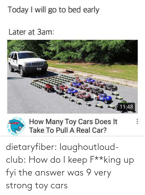 toy: dietaryfiber:  laughoutloud-club: How do I keep F**king up fyi the answer was 9 very strong toy cars