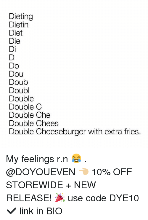 New Release: Dieting  Dietin  Diet  Die  Di  Do  Dou  Doub  Doubl  Double  Double C  Double Che  Double Chees  Double Cheeseburger with extra fries. My feelings r.n 😂 . @DOYOUEVEN 👈🏼 10% OFF STOREWIDE + NEW RELEASE! 🎉 use code DYE10 ✔️ link in BIO