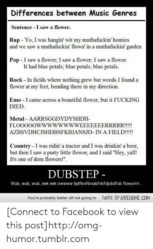 """Yo I: Differences between Music Genres  Sentence - I saw a flower.  Rap - Yo, I was hangin' wit my muthafuckin' homies  and we saw a muthafuckin' flowa' in a muthafuckin' garden  Pop - I saw a flower, I saw a flower; I saw a flower.  It had blue petals; blue petals; blue petals.  Rock - In fields where nothing grew but weeds I found a  flower at my feet, bending there in my direction.  Emo - I came across a beautiful flower, but it FUCKING  DIED.  Metal - AARRSGGDYDYSHDH-  FLOOO0OWwwwwwwWEEEEEEERRRRR!!!!  AZBSVDHCJSHDBSFKBJANSJD- IN A FIELD!!!!  Country - I was ridin' a tractor and I was drinkin' a beer,  but then I saw a purty little flower, and I said """"Hey, yall!  It's one of dem flowers!"""".  DUBSTEP -  Wub, wub, wub, eek eek owwww kjdfbvifbviabfvbfdjvbdfub floworrr.  TASTE OF AWESOME.COM  You're probably better off not going to [Connect to Facebook to view this post]http://omg-humor.tumblr.com"""