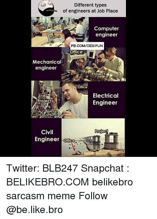 Be Like, Meme, and Memes: Different types  of engineers at Job Place  Computer  engineer  Office  FB.COM/DESIFUN  Office  Mechanical  engineer  roleC  Office  Electrical  Engineer  Project-  Civil  Engineer Office  Mi Twitter: BLB247 Snapchat : BELIKEBRO.COM belikebro sarcasm meme Follow @be.like.bro