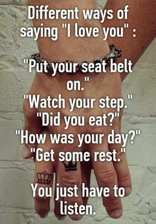 "Love, I Love You, and Watch: Different ways of  saying ""I love you:  Put your seat belt  on.  Watch your step.  Dld you eat?""  ""How was your day?  ""Get some rest  You just have to  listen."