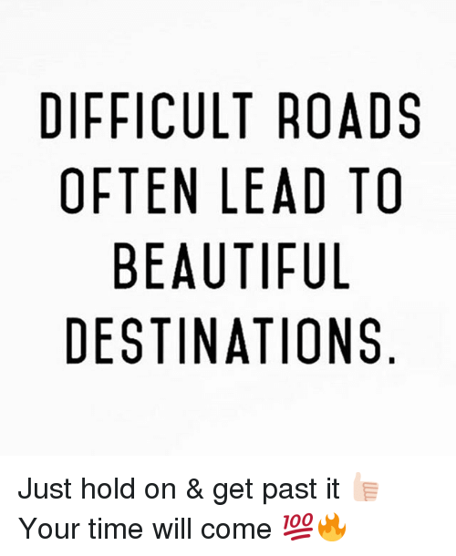 Just Hold On: DIFFICULT ROADS  OFTEN LEAD TO  BEAUTIFUL  DESTINATIONS  DO  AT  TLN  0DUO  RAF  IT  TA  LL  UN  UNA-  CEE  FI T B  FTBS  FF Just hold on & get past it 👍🏻 Your time will come 💯🔥