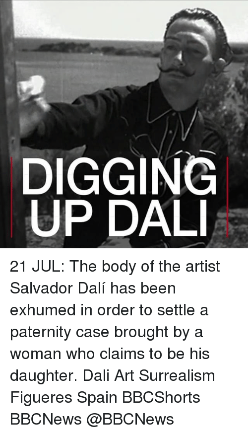 surrealism: DIGGING  UP DAL 21 JUL: The body of the artist Salvador Dalí has been exhumed in order to settle a paternity case brought by a woman who claims to be his daughter. Dali Art Surrealism Figueres Spain BBCShorts BBCNews @BBCNews