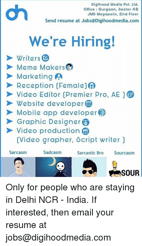 Meme, Memes, and Email: Digihood Media Pvt. Ltd  Office Gurgaon, Sector 48  JMD Megapolis, 2nd Floor  Send resume at Jobs@Digihoodmedia.com  We're Hiring!  Writers  Meme Makers  > Marketing  Reception (Female  Video Editor Premier Pro. AEJ6  Website developer  Mobile app developer  Graphic Designer  Video production  (Video grapher, Script writer)  Sarcasm  Sadcasm  Sarcastic Bro  Sourcasm  SOUR Only for people who are staying in Delhi NCR - India. If interested, then email your resume at jobs@digihoodmedia.com