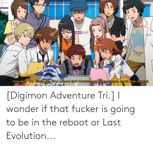 Evolution: [Digimon Adventure Tri.] I wonder if that fucker is going to be in the reboot or Last Evolution...