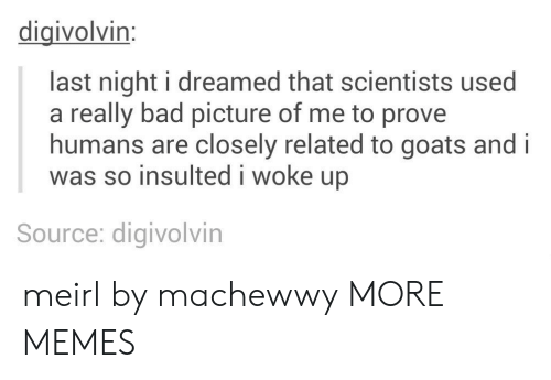 Bad, Dank, and Memes: digivolvin:  last night i dreamed that scientists used  a really bad picture of me to prove  humans are closely related to goats and i  was so insulted i woke up  Source: digivolvin meirl by machewwy MORE MEMES