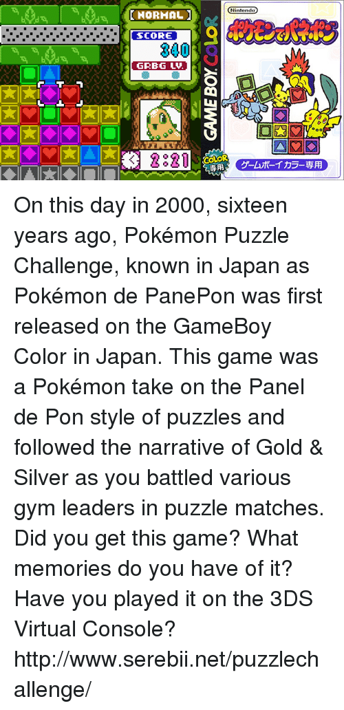 Dank, Gym, and Nintendo: DIHORHAL  SCORE  300  GRBG LAU  3 2821  Nintendo On this day in 2000, sixteen years ago, Pokémon Puzzle Challenge, known in Japan as Pokémon de PanePon was first released on the GameBoy Color in Japan. This game was a Pokémon take on the Panel de Pon style of puzzles and followed the narrative of Gold & Silver as you battled various gym leaders in puzzle matches. Did you get this game? What memories do you have of it? Have you played it on the 3DS Virtual Console? http://www.serebii.net/puzzlechallenge/
