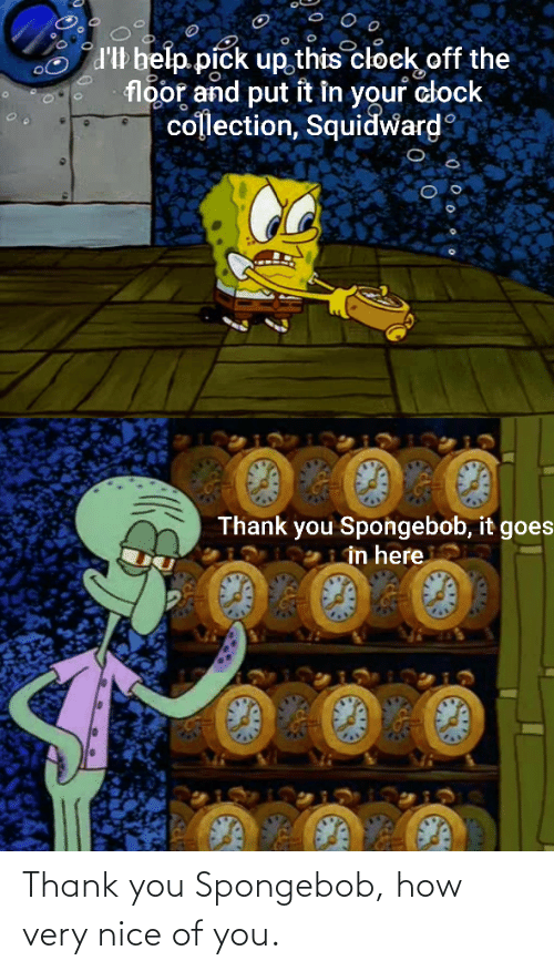 clock: d'Il belp pick up this cloek off the  floor and put it in your clock  collection, Squidward  Thank you Spongebob, it goes  in here Thank you Spongebob, how very nice of you.