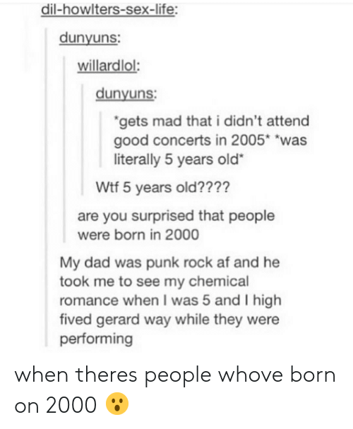 """Dil: dil-howlters-sex-life:  dunyuns  willardlol:  dunyuns  gets mad that i didn't attend  good concerts in 2005* """"was  literally 5 years old""""  Wtf 5 years old????  are you surprised that people  My dad was punk rock af and he  romance when I was 5 and I high  were born in 2000  took me to see my chemical  fived gerard way while they were  performing when theres people whove born on 2000 😮"""