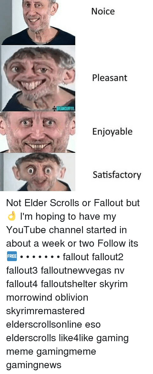 Game Meme: DILANCLIFFIIL  Noice  Pleasant  Enjoyable  Satisfactory Not Elder Scrolls or Fallout but 👌 I'm hoping to have my YouTube channel started in about a week or two Follow its 🆓 • • • • • • • fallout fallout2 fallout3 falloutnewvegas nv fallout4 falloutshelter skyrim morrowind oblivion skyrimremastered elderscrollsonline eso elderscrolls like4like gaming meme gamingmeme gamingnews