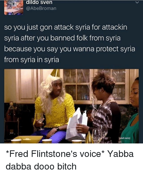 Bitch, Dildo, and Memes: dildo Sven  @Abe Broman  so you just gon attack syria for attackin  syria after you banned folk from syria  because you say you wanna protect syria  from Syria in syria  [adult swim] *Fred Flintstone's voice* Yabba dabba dooo bitch