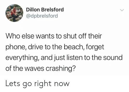sound: Dillon Brelsford  @dpbrelsford  Who else wants to shut off their  phone, drive to the beach, forget  everything, and just listen to the sound  of the waves crashing? Lets go right now