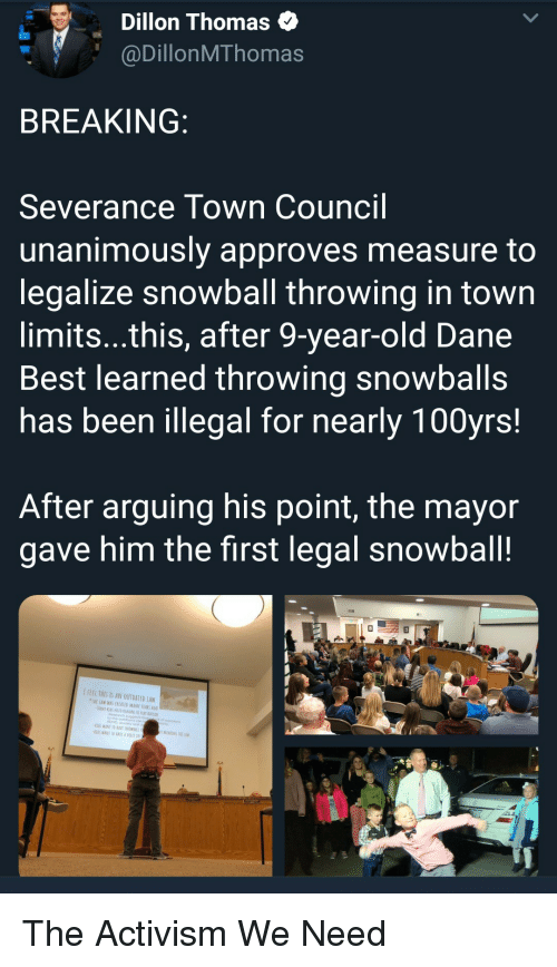 Approves: Dillon Thomas  @DillonMThomas  BREAKING  Severance Town Council  unanimously approves measure to  legalize snowball throwing in town  limits...this, after 9-year-old Dane  Best learned throwing snowballs  has been illegal for nearly 100yrs!  After arguing his point, the mayor  gave him the first legal snowball!  IFEEL THES IS AN OUTDATED LAW  TWE LAW WAS CREATED MANT YEARS AG  ADHD, analety ond  WANT TO RAVE SNDWRALL  KİDS WANI 10EAVf A VOICE IN The Activism We Need