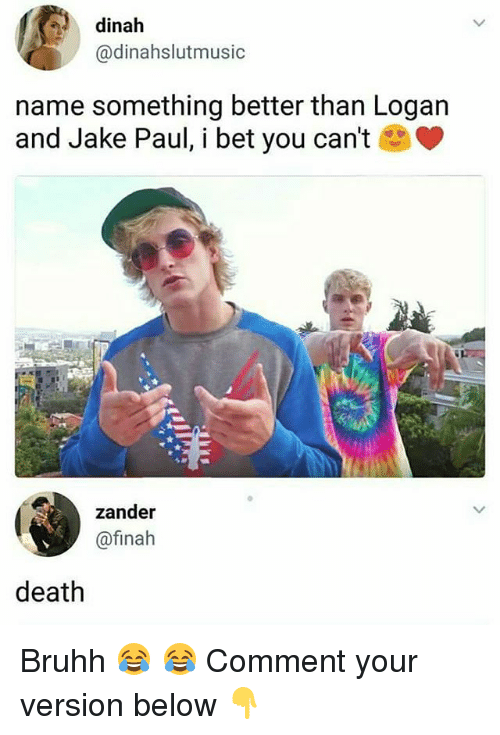 I Bet, Memes, and Death: dinah  @dinahslutmusic  name something better than Logan  and Jake Paul, i bet you can't  zander  @finah  death Bruhh 😂 😂 Comment your version below 👇