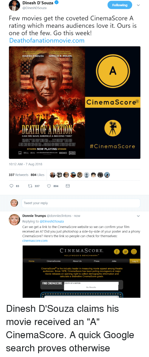 America, Google, and Jurassic Park: Dinesh D'Souza  @DineshDSouza  Following  Few movies get the coveted CinemaScore A  rating which means audiences love it. Ours is  one of the few. Go this week!  Deathofanationmovie.com  DCERSIST nd JURASSIC PARK  DINESH D'SOUZAGERALD R. MOLEN  CinemaScore®  DEATH OF ANSTION  CAN WE SAVE AMERICÁ A SECOND TIME?  #CinemaScore  INTHEATERS NOW PLAYING NATIONWIDE  10:12 AM-7 Aug 2018  337 Retweets 804 Likes  83 337 804  Tweet your reply  Donnie Trumps @donnieclintons now  Replying to @DineshDSouza  Can we get a link to the CinemaScore website so we can confirm your film  received an A? Did you just photoshop a side-by-side of your poster and a phony  CinemaScore? Here's the link so people can check for themselves:  cinemascore.com  CINEMASCORE  HOLLYWOOD'S BENCHMARK  Home  About Us  Press  Jobs  Log In  CinemaScore is the industry leader in measuring movie appeal among theatre  audiences. Since 1978, CinemaScore has been polling moviegoers at major  movie releases on opening night to collect demographic information and  calculate a distinctive CinemaScore grade  FIND CINEMASCORE  DEATH OF ANATION  No Results