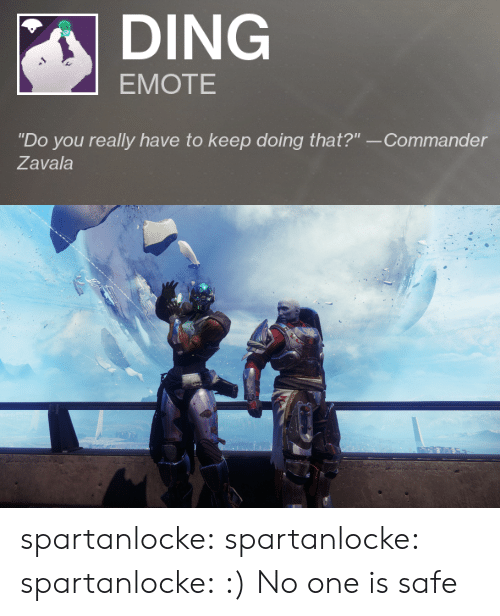 """Tumblr, Blog, and Media: DING  EMOTE  """"Do you really have to keep doing that?"""" --Commander  Zavala spartanlocke: spartanlocke:  spartanlocke: :)  No one is safe"""