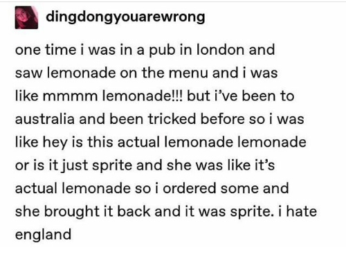 Pub: dingdongyouarewrong  one time i was in a pub in london and  saw lemonade on the menu and i was  like mmmm lemonade!!! but i've been to  australia and been tricked before so i was  like hey is this actual lemonade lemonade  or is it just sprite and she was like it's  actual lemonade so i ordered some and  she brought it back and it was sprite. i hate  england