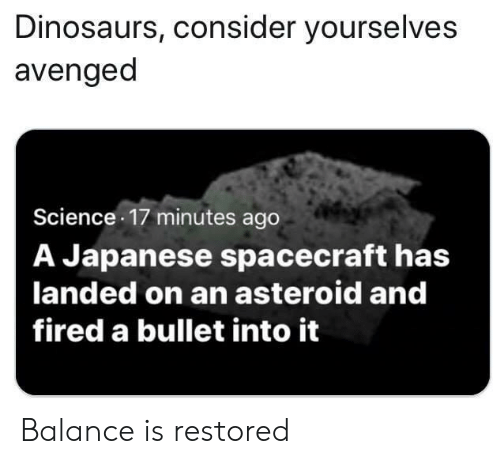 Dinosaurs, Science, and Japanese: Dinosaurs, consider yourselves  avenged  Science 17 minutes ago  A Japanese spacecraft has  landed on an asteroid and  fired a bullet into it Balance is restored