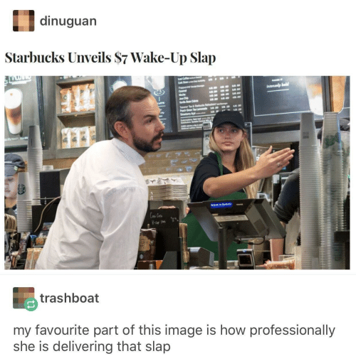 T T: dinuguan  Starbucks Unveils $7 Wake-Up Slap  Cold  Intensely bold  Macha  Chip  Ba C  T T  Pach  StrwyAca  e  e L s  Las Ce  trashboat  my favourite part of this image is how professionally  she is delivering that slap