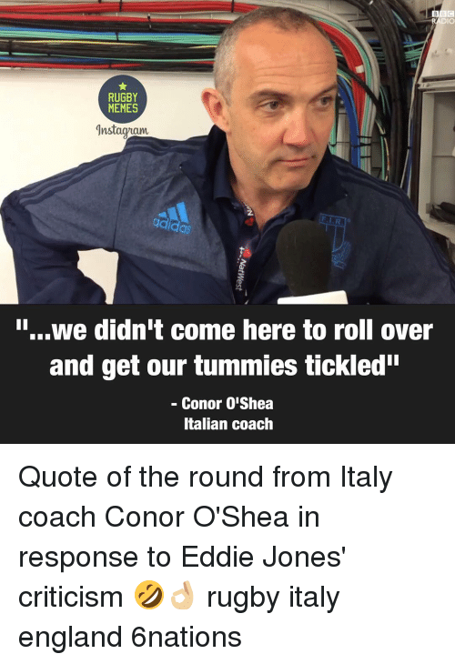 "Rugby: DIO  RUGBY  MEMES  gdidas  i...we didn't come here to roll over  and get our tummies tickled""  Conor OlShea  Italian coach Quote of the round from Italy coach Conor O'Shea in response to Eddie Jones' criticism 🤣👌🏼 rugby italy england 6nations"