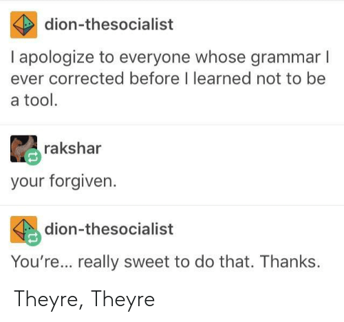 Your Forgiven: dion-thesocialist  I apologize to everyone whose grammar l  ever corrected before I learned not to be  a tool.  rakshar  your forgiven.  dion-thesocialist  You're... really sweet to do that. Thanks Theyre, Theyre