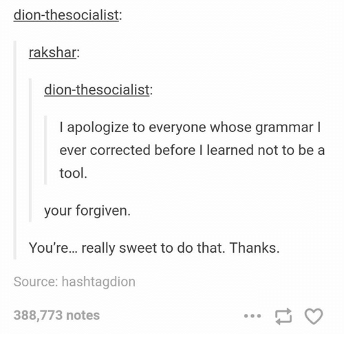 Your Forgiven: dion-thesocialist:  rakshar:  dion-thesocialist:  I apologize to everyone whose grammar l  ever corrected before I learned not to be a  tool  your forgiven.  You're... really sweet to do that. Thanks.  Source: hashtagdion  388,773 notes
