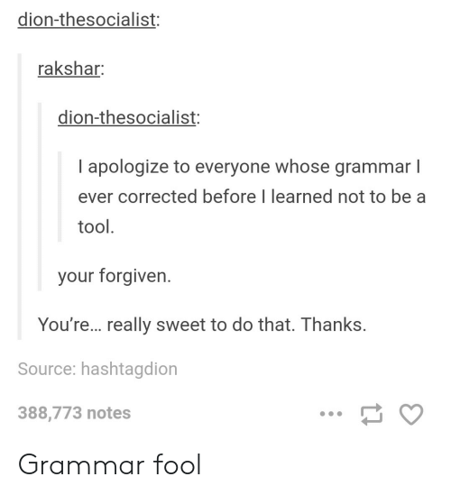 Your Forgiven: dion-thesocialist:  rakshar:  dion-thesocialist:  I apologize to everyone whose grammar l  ever corrected before I learned not to be a  tool  your forgiven  You're... really sweet to do that. Thanks.  Source: hashtagdion  388,773 notes Grammar fool