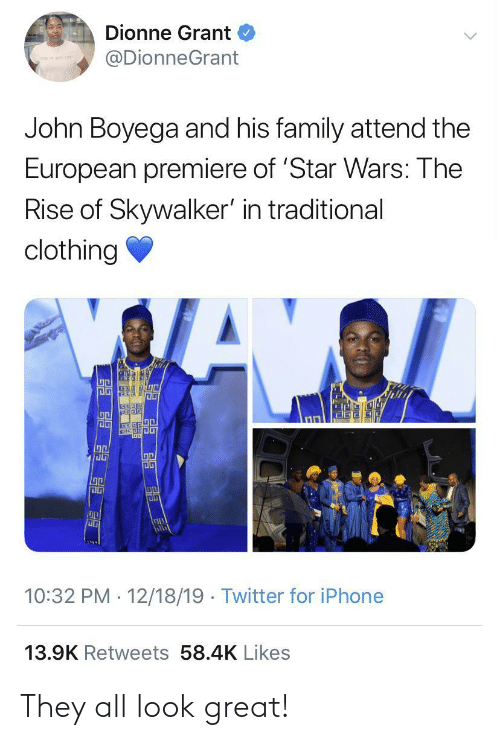 Grant: Dionne Grant  @DionneGrant  John Boyega and his family attend the  European premiere of 'Star Wars: The  Rise of Skywalker' in traditional  clothing  illi  10:32 PM · 12/18/19 · Twitter for iPhone  13.9K Retweets 58.4K Likes They all look great!