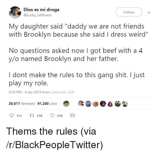 "Bailey Jay, Beef, and Blackpeopletwitter: Dios es mi droga  @Lucky Leftovers  Follow  My daughter said ""daddy we are not friends  with Brooklyn because she said I dress weird""  No questions asked now I got beef with a 4  y/o named Brooklyn and her father.  I dont make the rules to this gang shit. I just  play my role.  5:10 PM-4 Jan 2019 from California, USA  26,611 Retweets 91,200 Likes Thems the rules (via /r/BlackPeopleTwitter)"