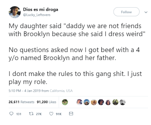 "200 likes: Dios es mi droga  @Lucky Leftovers  Follow  My daughter said ""daddy we are not friends  with Brooklyn because she said I dress weird""  No questions asked now I got beef with a 4  y/o named Brooklyn and her father.  I dont make the rules to this gang shit. I just  play my role.  5:10 PM-4 Jan 2019 from California, USA  26,611 Retweets 91,200 Likes"