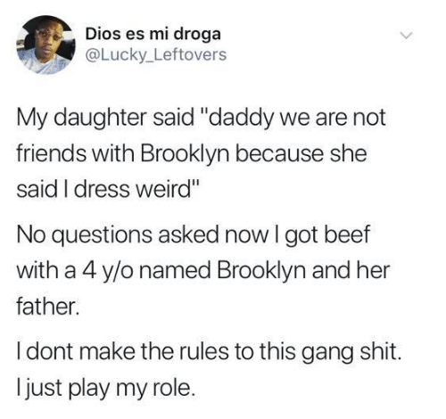 "Beef, Friends, and Shit: Dios es mi droga  @Lucky Leftovers  My daughter said ""daddy we are not  friends with Brooklyn because she  said I dress weird""  No questions asked now I got beef  with a 4 y/o named Brooklyn and her  father.  I dont make the rules to this gang shit.  just play my role."